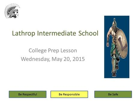 Lathrop Intermediate School College Prep Lesson Wednesday, May 20, 2015 Be RespectfulBe ResponsibleBe Safe.