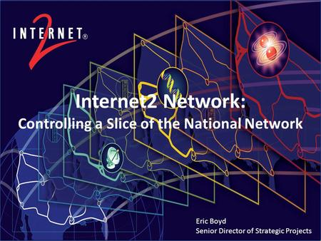 Internet2 Network: Controlling a Slice of the National Network Eric Boyd Senior Director of Strategic Projects.