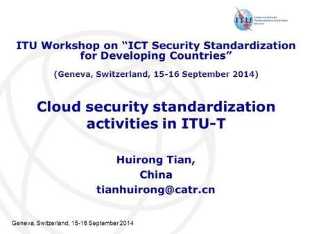 "Geneva, Switzerland, 15-16 September 2014 Cloud security standardization activities in ITU-T Huirong Tian, China ITU Workshop on ""ICT."