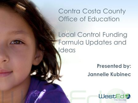 WestEd.org Contra Costa County Office of Education Local Control Funding Formula Updates and Ideas Presented by: Jannelle Kubinec.