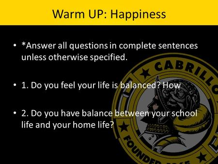 Warm UP: Happiness *Answer all questions in complete sentences unless otherwise specified. 1. Do you feel your life is balanced? How 2. Do you have balance.
