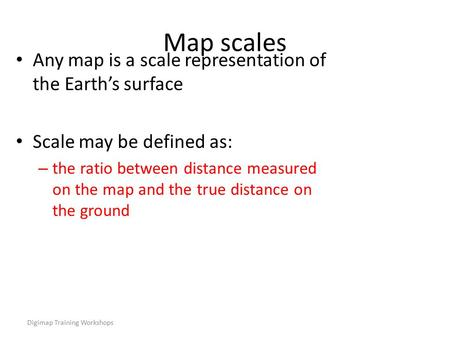 Digimap Training Workshops Map scales Any map is a scale representation of the Earth's surface Scale may be defined as: – the ratio between distance measured.