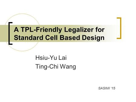 Hsiu-Yu Lai Ting-Chi Wang A TPL-Friendly Legalizer for Standard Cell Based Design SASIMI '15.