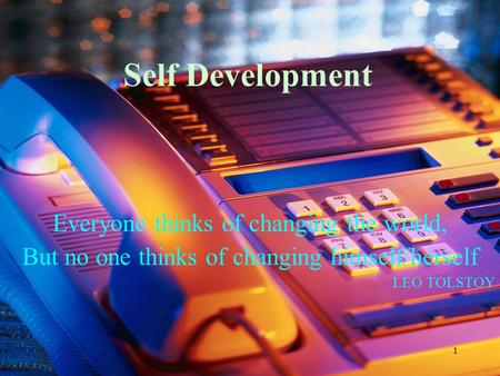1 Self Development Everyone thinks of changing the world, But no one thinks of changing himself/herself LEO TOLSTOY.