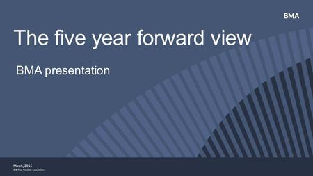 ©British Medical Association BMA presentation The five year forward view March, 2015.
