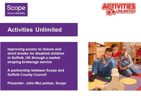 Activities Unlimited Improving access to leisure and short breaks for disabled children in Suffolk, UK through a market shaping brokerage service A partnership.