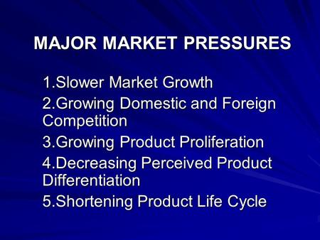 MAJOR MARKET PRESSURES 1.Slower Market Growth 2.Growing Domestic and Foreign Competition 3.Growing Product Proliferation 4.Decreasing Perceived Product.