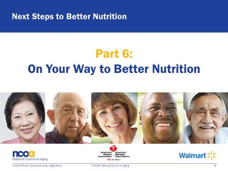 1 A nonprofit service and advocacy organization © 2014 National Council on Aging Next Steps to Better Nutrition Part 6: On Your Way to Better Nutrition.