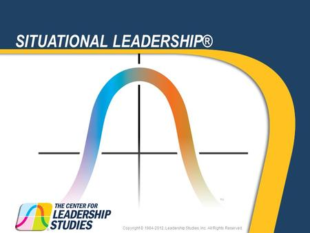 TM SITUATIONAL LEADERSHIP® Copyright © 1984-2012, Leadership Studies, Inc. All Rights Reserved.