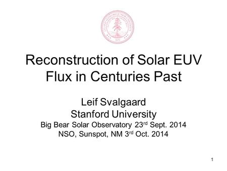1 Reconstruction of Solar EUV Flux in Centuries Past Leif Svalgaard Stanford University Big Bear Solar Observatory 23 rd Sept. 2014 NSO, Sunspot, NM 3.