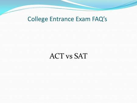 College Entrance Exam FAQ's ACT vs SAT. Differences between ACT & SAT? ACT – measures what you currently know. It is an achievement test. (approx 3 hrs)