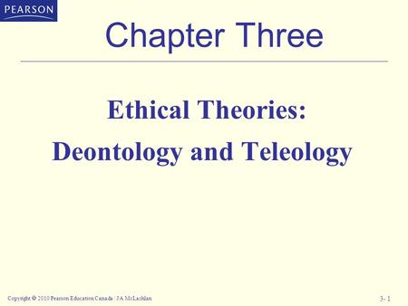 Copyright  2010 Pearson Education Canada / J A McLachlan 3- 1 Chapter Three Ethical Theories: Deontology and Teleology.