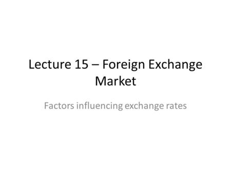 Lecture 15 – Foreign Exchange Market Factors influencing exchange rates.