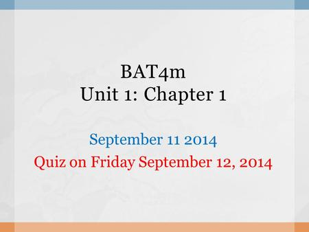 BAT4m Unit 1: Chapter 1 September 11 2014 Quiz on Friday September 12, 2014.