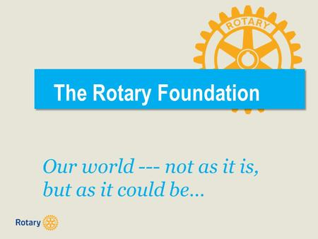 The Rotary Foundation Our world --- not as it is, but as it could be…