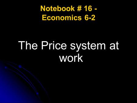 Notebook # 16 - Economics 6-2 The Price system at work.