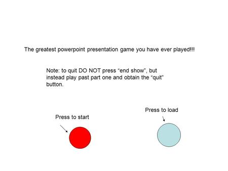 "The greatest powerpoint presentation game you have ever played!!! Press to start Note: to quit DO NOT press ""end show"", but instead play past part one."