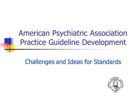 American Psychiatric Association Practice Guideline Development Challenges and Ideas for Standards.