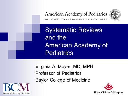 Systematic Reviews and the American Academy of Pediatrics Virginia A. Moyer, MD, MPH Professor of Pediatrics Baylor College of Medicine.
