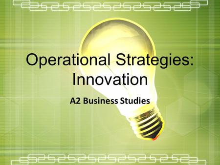Operational Strategies: Innovation A2 Business Studies.