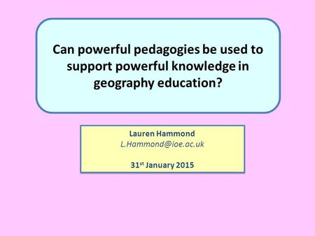 Can powerful pedagogies be used to support powerful knowledge in geography education? Lauren Hammond 31 st January 2015 Lauren Hammond.