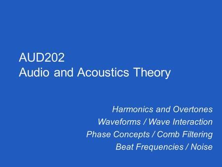 Harmonics and Overtones Waveforms / Wave Interaction Phase Concepts / Comb Filtering Beat Frequencies / Noise AUD202 Audio and Acoustics Theory.