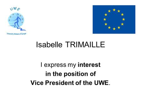 Isabelle TRIMAILLE I express my interest in the position of Vice President of the UWE.
