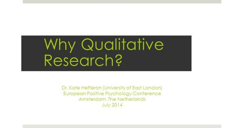 Dr. Kate Hefferon (University of East London) European Positive Psychology Conference Amsterdam, The Netherlands July 2014 Why Qualitative Research?