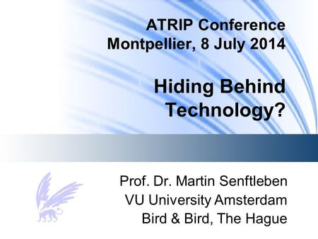 ATRIP Conference Montpellier, 8 July 2014 Hiding Behind Technology? Prof. Dr. Martin Senftleben VU University Amsterdam Bird & Bird, The Hague.