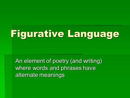 Figurative Language An element of poetry (and writing) where words and phrases have alternate meanings.