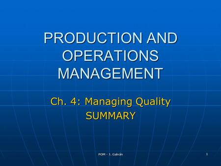 POM - J. Galván 1 PRODUCTION AND OPERATIONS MANAGEMENT Ch. 4: Managing Quality SUMMARY.