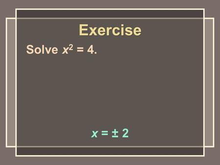 Exercise Solve x 2 = 4. x = ± 2. Solve x 2 = – 4. no real solution Exercise.