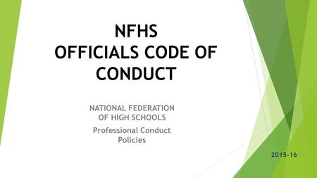 NFHS OFFICIALS CODE OF CONDUCT NATIONAL FEDERATION OF HIGH SCHOOLS Professional Conduct Policies 2015-16.