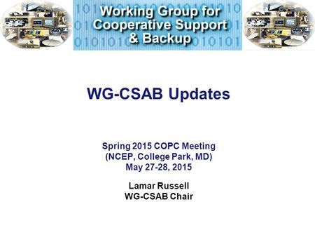 WG-CSAB Updates Spring 2015 COPC Meeting (NCEP, College Park, MD) May 27-28, 2015 Lamar Russell WG-CSAB Chair.