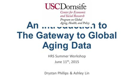 An Introduction to The Gateway to Global Aging Data HRS Summer Workshop June 11 th, 2015 Drystan Phillips & Ashley Lin.