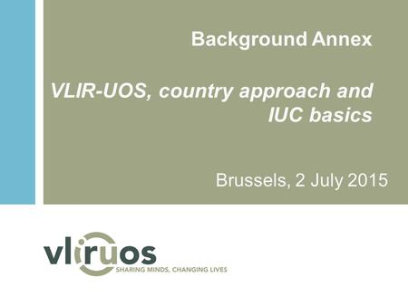 Background Annex VLIR-UOS, country approach and IUC basics Brussels, 2 July 2015.