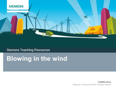 FutuRide.com.au Restricted © Siemens AG 2015. All rights reserved Blowing in the wind Siemens Teaching Resources.