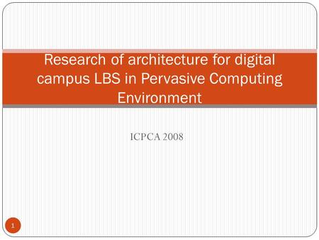 ICPCA 2008 Research of architecture for digital campus LBS in Pervasive Computing Environment 1.