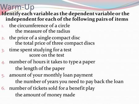 Warm-Up Identify each variable as the dependent variable or the independent for each of the following pairs of items the circumference of a circle.