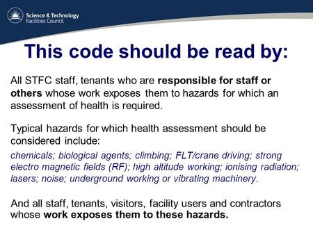 This code should be read by: All STFC staff, tenants who are responsible for staff or others whose work exposes them to hazards for which an assessment.