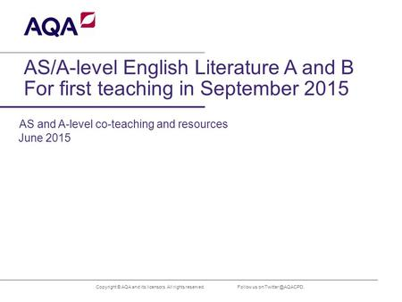 AS/A-level English Literature A and B For first teaching in September 2015 Copyright © AQA and its licensors. All rights reserved. June 2015 Follow us.
