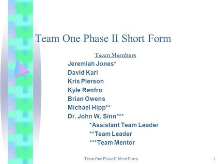 Team One Phase II Short Form1 Team Members Jeremiah Jones* David Karl Kris Pierson Kyle Renfro Brian Owens Michael Hipp** Dr. John W. Sinn*** *Assistant.