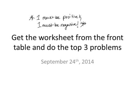 Get the worksheet from the front table and do the top 3 problems September 24 th, 2014.