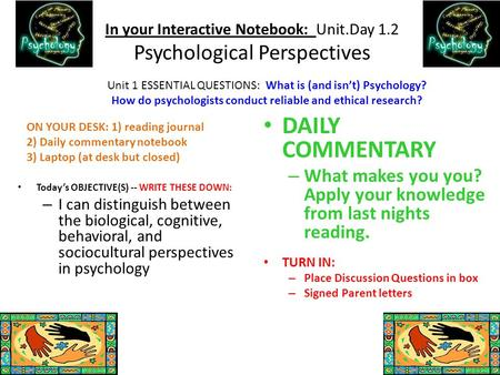 In your Interactive Notebook: Unit.Day 1.2 Psychological Perspectives Today's OBJECTIVE(S) -- WRITE THESE DOWN: – I can distinguish between the biological,