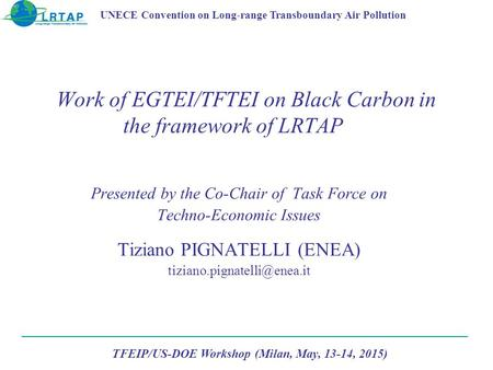 Work of EGTEI/TFTEI on Black Carbon in the framework of LRTAP Presented by the Co-Chair of Task Force on Techno-Economic Issues Tiziano PIGNATELLI (ENEA)