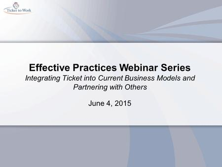 Effective Practices Webinar Series Integrating Ticket into Current Business Models and Partnering with Others June 4, 2015.