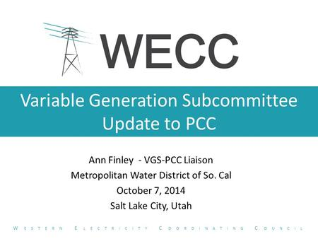 Variable Generation Subcommittee Update to PCC Ann Finley - VGS-PCC Liaison Metropolitan Water District of So. Cal October 7, 2014 Salt Lake City, Utah.