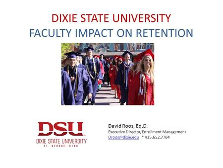DIXIE STATE UNIVERSITY FACULTY IMPACT ON RETENTION David Roos, Ed.D. Executive Director, Enrollment Management * 435.652.7704.