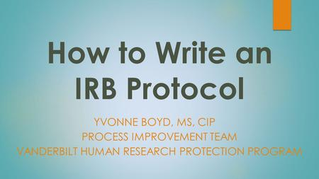 How to Write an IRB Protocol YVONNE BOYD, MS, CIP PROCESS IMPROVEMENT TEAM VANDERBILT HUMAN RESEARCH PROTECTION PROGRAM.