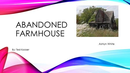 ABANDONED FARMHOUSE Ashlyn White By: Ted Kooser. Abandoned Farmhouse He was a big man, says the size of his shoes on a pile of broken dishes by the house;
